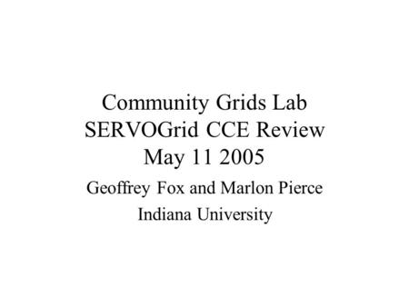 Community Grids Lab SERVOGrid CCE Review May 11 2005 Geoffrey Fox and Marlon Pierce Indiana University.