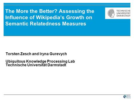The More the Better? Assessing the Influence of Wikipedia's Growth on Semantic Relatedness Measures Torsten Zesch and Iryna Gurevych Ubiquitous Knowledge.