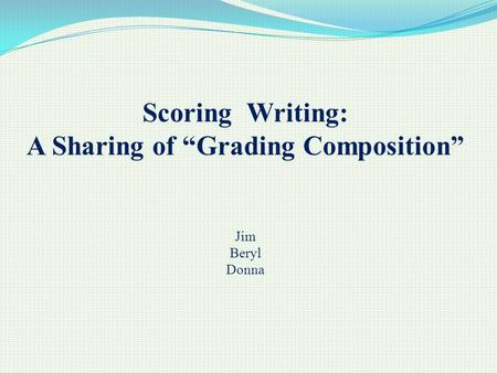 "Scoring Writing: A Sharing of ""Grading Composition"" Jim Beryl Donna."