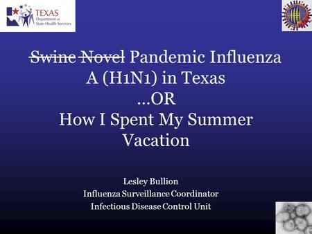 Lesley Bullion Influenza Surveillance Coordinator Infectious Disease Control Unit Swine Novel Pandemic Influenza A (H1N1) in Texas …OR How I Spent My Summer.