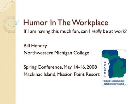 Humor In The Workplace If I am having this much fun, can I really be at work? Bill Hendry Northwestern Michigan College Spring Conference, May 14-16, 2008.