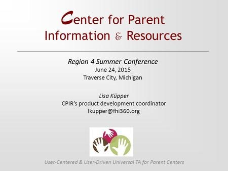 C enter for Parent Information & Resources User-Centered & User-Driven Universal TA for Parent Centers Lisa Küpper CPIR's product development coordinator.