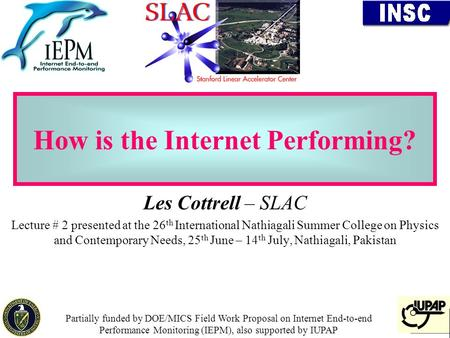 1 How is the Internet Performing? Les Cottrell – SLAC Lecture # 2 presented at the 26 th International Nathiagali Summer College on Physics and Contemporary.