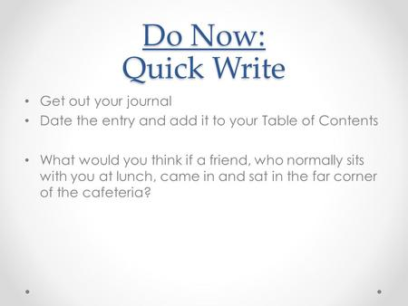 Do Now: Quick Write Get out your journal Date the entry and add it to your Table of Contents What would you think if a friend, who normally sits with you.