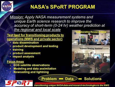 1 transitioning unique NASA data and research technologies to the NWS 1 NASA's SPoRT PROGRAM Mission: Apply NASA measurement systems and unique Earth science.