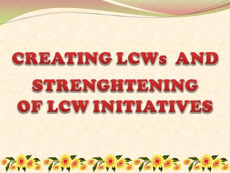 The creation of the Local Councils of Women (LCW) was moved by the strong belief that women groups at the local levels should be organized into one.