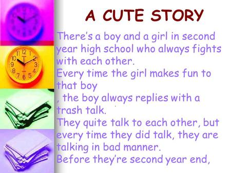 A CUTE STORY There's a boy and a girl in second year high school who always fights with each other. Every time the girl makes fun to that boy , the boy.