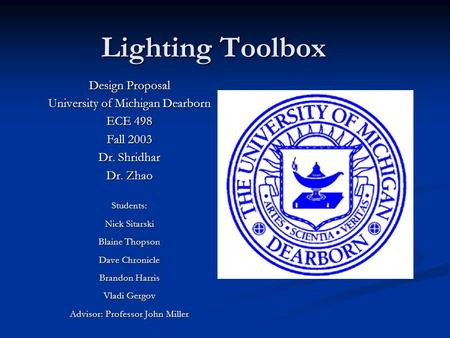Lighting Toolbox Design Proposal University of Michigan Dearborn ECE 498 Fall 2003 Dr. Shridhar Dr. Zhao Students: Nick Sitarski Blaine Thopson Dave Chronicle.