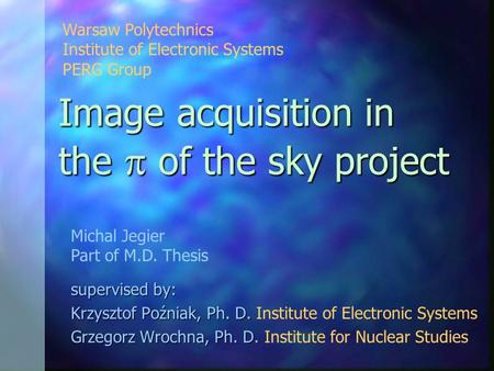 Image acquisition in the  of the sky project supervised by: Krzysztof Poźniak, Ph. D. Krzysztof Poźniak, Ph. D. Institute of Electronic Systems Grzegorz.