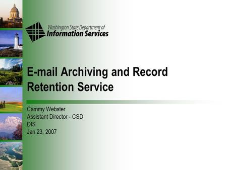 E-mail Archiving and Record Retention Service Cammy Webster Assistant Director - CSD DIS Jan 23, 2007.