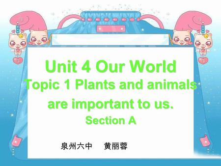 Unit 4 Our World Topic 1 Plants and animals are important to us. Section A 泉州六中 黄丽蓉.