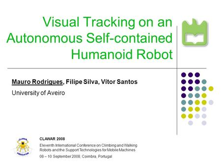 Visual Tracking on an Autonomous Self-contained Humanoid Robot Mauro Rodrigues, Filipe Silva, Vítor Santos University of Aveiro CLAWAR 2008 Eleventh International.