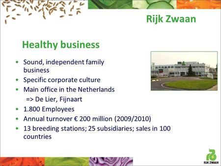 Healthy business Sound, independent family business Specific corporate culture Main office in the Netherlands => De Lier, Fijnaart 1.800 Employees Annual.