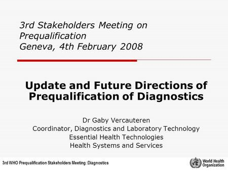 3rd WHO Prequalification Stakeholders Meeting :Diagnostics 3rd Stakeholders Meeting on Prequalification Geneva, 4th February 2008 Update and Future Directions.