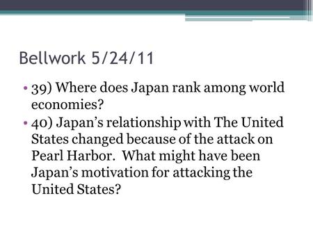 Bellwork 5/24/11 39) Where does Japan rank among world economies? 40) Japan's relationship with The United States changed because of the attack on Pearl.