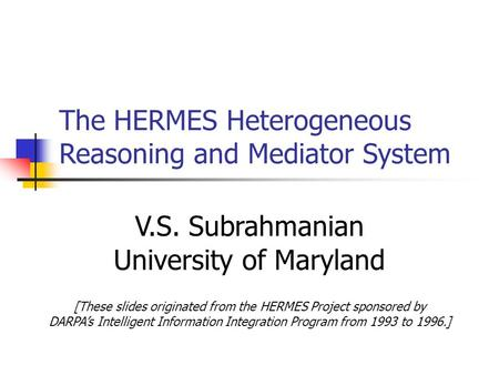 The HERMES Heterogeneous Reasoning and Mediator System V.S. Subrahmanian University of Maryland [These slides originated from the HERMES Project sponsored.