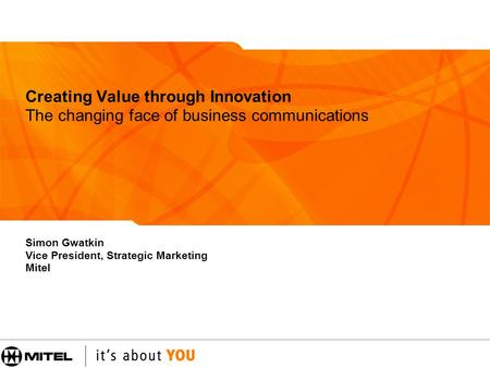Creating Value through Innovation The changing face of business communications Simon Gwatkin Vice President, Strategic Marketing Mitel.