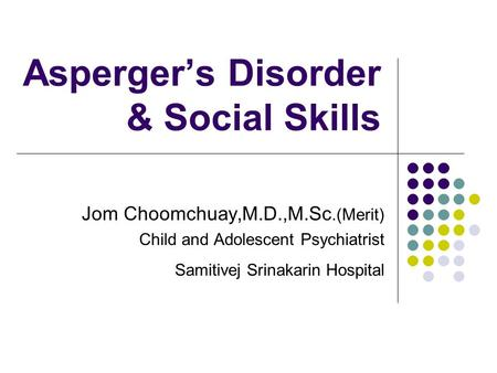 Asperger's Disorder & Social Skills Jom Choomchuay,M.D.,M.Sc.(Merit) Child and Adolescent Psychiatrist Samitivej Srinakarin Hospital.