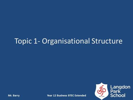Topic 1- Organisational Structure Mr. BarryYear 12 Business BTEC Extended.