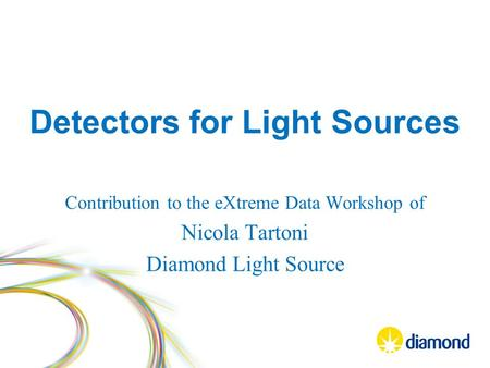 Detectors for Light Sources Contribution to the eXtreme Data Workshop of Nicola Tartoni Diamond Light Source.