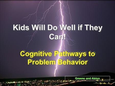 Kids Will Do Well if They Can! Cognitive Pathways to Problem Behavior Greene and Ablon.
