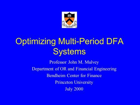 Optimizing Multi-Period DFA Systems Professor John M. Mulvey Department of OR and Financial Engineering Bendheim Center for Finance Princeton University.