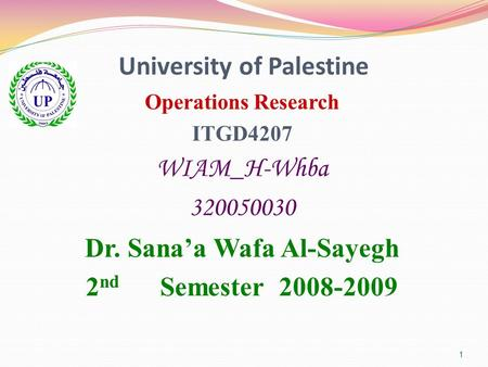 1 University of Palestine Operations Research ITGD4207 WIAM_H-Whba 320050030 Dr. Sana'a Wafa Al-Sayegh 2 nd Semester 2008-2009.