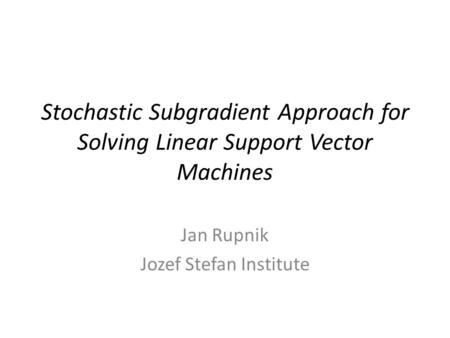 Stochastic Subgradient Approach for Solving Linear Support Vector Machines Jan Rupnik Jozef Stefan Institute.
