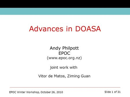 EPOC Winter Workshop, October 26, 2010 Slide 1 of 31 Andy Philpott EPOC (www.epoc.org.nz) joint work with Vitor de Matos, Ziming Guan Advances in DOASA.
