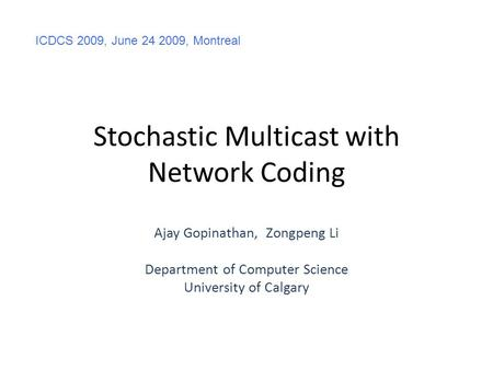 Stochastic Multicast with Network Coding Ajay Gopinathan, Zongpeng Li Department of Computer Science University of Calgary ICDCS 2009, June 24 2009, Montreal.