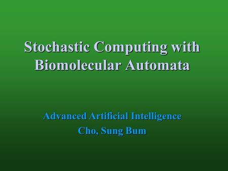 Stochastic Computing with Biomolecular Automata Advanced Artificial Intelligence Cho, Sung Bum.