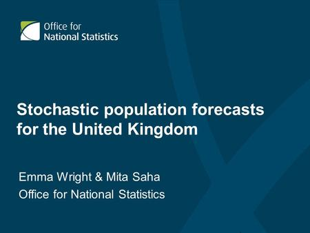 Stochastic population forecasts for the United Kingdom Emma Wright & Mita Saha Office for National Statistics.