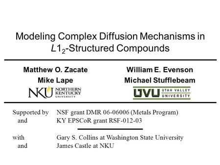 Modeling Complex Diffusion Mechanisms in L1 2 -Structured Compounds Matthew O. Zacate William E. Evenson Mike Lape Michael Stufflebeam Supported by NSF.