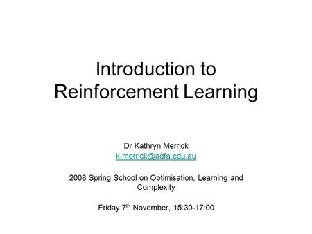 Introduction to Reinforcement Learning Dr Kathryn Merrick 2008 Spring School on Optimisation, Learning and Complexity Friday 7 th.