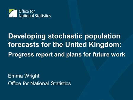 Developing stochastic population forecasts for the United Kingdom: Progress report and plans for future work Emma Wright Office for National Statistics.