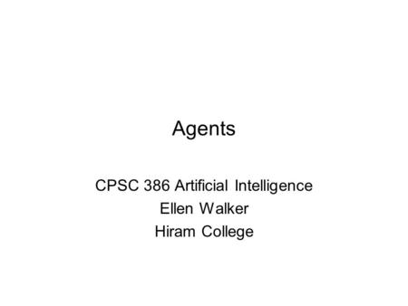 Agents CPSC 386 Artificial Intelligence Ellen Walker Hiram College.