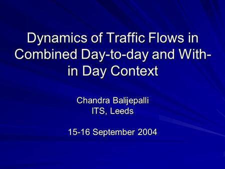 Dynamics of Traffic Flows in Combined Day-to-day and With- in Day Context Chandra Balijepalli ITS, Leeds 15-16 September 2004.