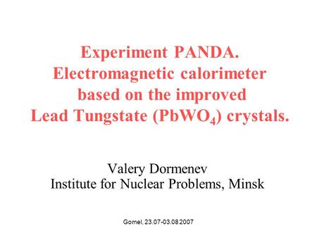 Gomel, 23.07-03.08 2007 Experiment PANDA. Electromagnetic calorimeter based on the improved Lead Tungstate (PbWO 4 ) crystals. Valery Dormenev Institute.