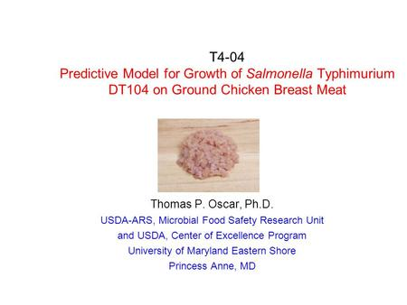T4-04 Predictive Model for Growth of Salmonella Typhimurium DT104 on Ground Chicken Breast Meat Thomas P. Oscar, Ph.D. USDA-ARS, Microbial Food Safety.
