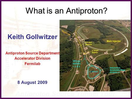 What is an Antiproton? Keith Gollwitzer Antiproton Source Department Accelerator Division Fermilab 8 August 2009.