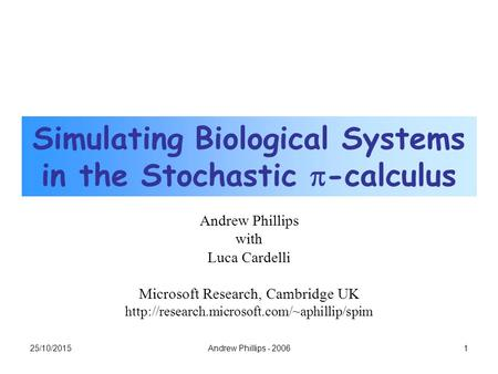 25/10/20151Andrew Phillips - 2006 Simulating Biological Systems in the Stochastic  -calculus Andrew Phillips with Luca Cardelli Microsoft Research, Cambridge.