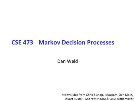 CSE 473Markov Decision Processes Dan Weld Many slides from Chris Bishop, Mausam, Dan Klein, Stuart Russell, Andrew Moore & Luke Zettlemoyer.