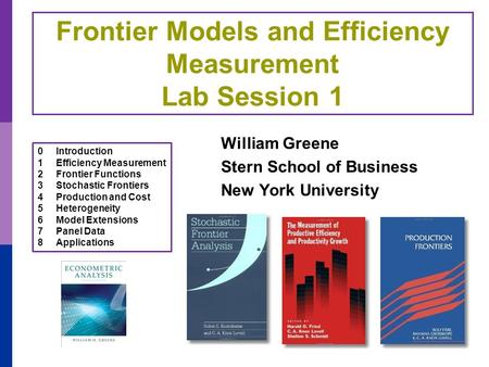 Frontier Models and Efficiency Measurement Lab Session 1 William Greene Stern School of Business New York University 0Introduction 1Efficiency Measurement.
