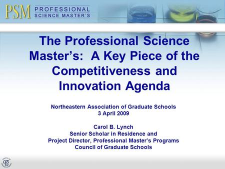 The Professional Science Master's: A Key Piece of the Competitiveness and Innovation Agenda Northeastern Association of Graduate Schools 3 April 2009 Carol.