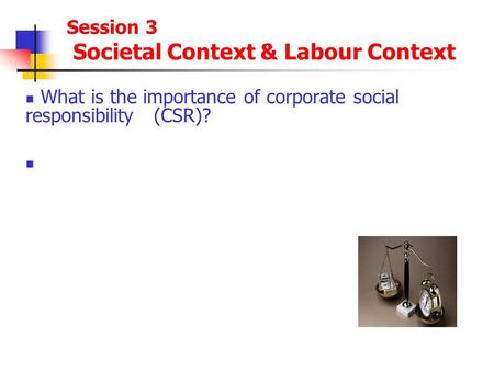 Session 3 Societal Context & Labour Context What is the importance of corporate social responsibility (CSR)?