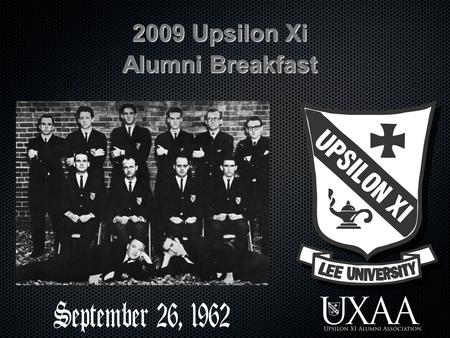 2009 Upsilon Xi Alumni Breakfast. The UXAA Mission statement The Upsilon Xi Alumni Association exists to glorify God by fostering a cooperative and closer.