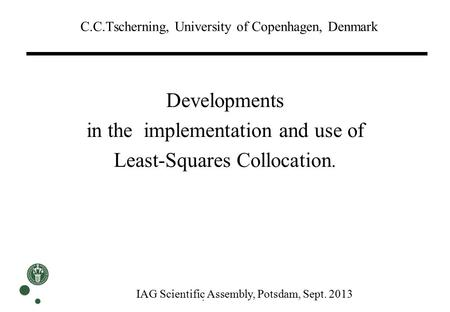 C.C.Tscherning, University of Copenhagen, Denmark. Developments in the implementation and use of Least-Squares Collocation. IAG Scientific Assembly, Potsdam,