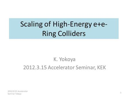 Scaling of High-Energy e+e- Ring Colliders K. Yokoya 2012.3.15 Accelerator Seminar, KEK 2012/3/15 Accelerator Seminar Yokoya 1.