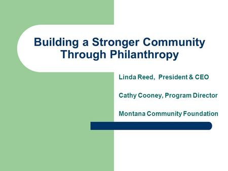Building a Stronger Community Through Philanthropy Linda Reed, President & CEO Cathy Cooney, Program Director Montana Community Foundation.