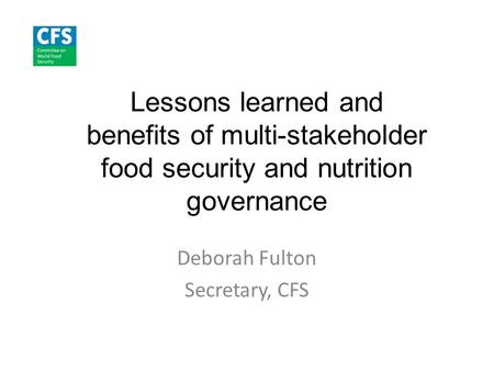 Lessons learned and benefits of multi-stakeholder food security and nutrition governance Deborah Fulton Secretary, CFS.
